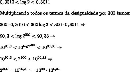 0,3010<\log2<0,3011\\\\ \text{Multiplicando todos os termos da desigualdade por 300 temos:}\\\\ 300 \cdot 0,3010 < 300\log2 < 300 \cdot 0,3011\Rightarrow\\\\ 90,3 < \log2^{300} < 90,33\Rightarrow\\\\ 10^{90,3} < 10^{\log2^{300}} < 10^{90,33}\Rightarrow\\\\ 10^{90,3} < 2^{300} < 10^{90,33}\Rightarrow\\\\ 2^{300} = 10^{90,3...} = 10^{90} \cdot 10^{0,3...}