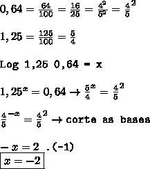 0,64 =  \frac{64}{100} =  \frac{16}{25} =  \frac{4^2}{5^2}   =  \frac{4}{5} ^2 \\  \\ 1,25 =  \frac{125}{100} =  \frac{5}{4}   \\  \\ \texttt{Log 1,25   0,64 = x  } \\  \\ 1,25^x = 0,64 \to  \frac{5}{4}^x =  \frac{4}{5}^2 \\  \\  \frac{4}{5}^{-x} =     \frac{4}{5} ^2 \to \texttt{corte as bases} \\  \\ -x = 2 \texttt{             .(-1)} \\ \boxed{x = -2}