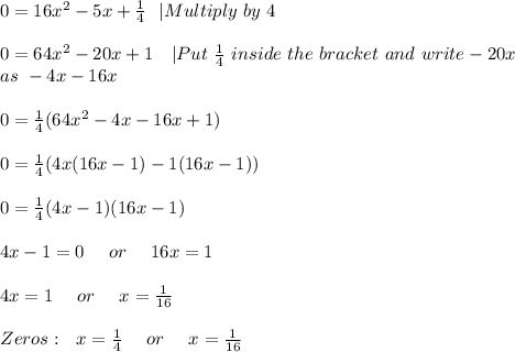 0=16x^2-5x+\frac{1}{4}\ \  Multiply\ by\  4\\\\0=64x^2-20x+1\ \ \  Put\ \frac{1}{4}\ inside\ the\ bracket\ and\ write -20x\\as\ -4x-16x \\\\0=\frac{1}{4}(64x^2-4x-16x+1)\\\\0=\frac{1}{4}(4x(16x-1)-1(16x-1))\\\\0=\frac{1}{4}(4x-1)(16x-1)\\\\\4x-1=0\ \ \ \ or\ \ \ \ 16x=1\\\\4x=1\ \ \ \ or\ \ \ \ x=\frac{1}{16}\\\\ Zeros:\ \x=\frac{1}{4}\ \ \ \ or\ \ \ \ x=\frac{1}{16}