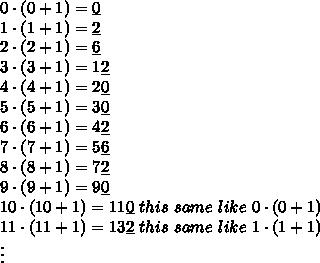 0\cdot(0+1)=\underline{0}\\1\cdot(1+1)=\underline{2}\\2\cdot(2+1)=\underline{6}\\3\cdot(3+1)=1\underline{2}\\4\cdot(4+1)=2\underline{0}\\5\cdot(5+1)=3\underline{0}\\6\cdot(6+1)=4\underline{2}\\7\cdot(7+1)=5\underline{6}\\8\cdot(8+1)=7\underline{2}\\9\cdot(9+1)=9\underline{0}\\10\cdot(10+1)=11\underline{0}\ this\ same\ like\ 0\cdot(0+1)\\11\cdot(11+1)=13\underline{2}\ this\ same\ like\ 1\cdot(1+1)\\\vdots