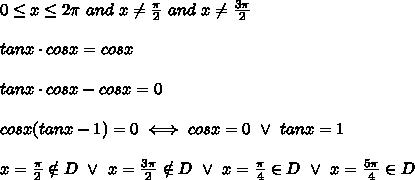 0 \leq x\leq2\pi\ and\ x\neq\frac{\pi}{2}\ and\ x\neq\frac{3\pi}{2}\\\\tanx\cdot cosx=cosx\\\\tanx\cdot cosx-cosx=0\\\\cosx(tanx-1)=0\iff cosx=0\ \vee\ tanx=1\\\\x=\frac{\pi}{2}\notin D\ \vee\ x=\frac{3\pi}{2}\notin D\ \vee\ x=\frac{\pi}{4}\in D\ \vee\ x=\frac{5\pi}{4}\in D
