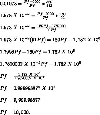 0.01978= \frac{Pf-9900}{Pf}* \frac{360}{182} \\ \\ 1.978 \ X\ 10^{-2} = \frac{Pf-9900}{Pf}* \frac{180}{91} \\ \\ 1.978 \ X\ 10^{-2} = \frac{180Pf-1782000}{91Pf} \\ \\ 1.978 \ X\ 10^{-2} (91Pf)=180Pf-1,782 \ X \ 10^{6} \\  \\ 1.7998Pf-180Pf=1.782 \ X\ 10^{6}  \\  \\ 1,7820002 \ X\ 10^{-2} Pf=1.782 \ X\ 10^{6}  \\  \\ Pf= \frac{1.782 \ X\ 10^{6} }{1,7820002 \ X\ 10^{2}}  \\  \\ Pf=0.999998877 \ X \10^{4} \\  \\ Pf=9,999.98877  \\  \\ Pf=10,000 .