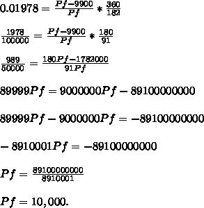 0.01978= \frac{Pf-9900}{Pf}* \frac{360}{182}   \\  \\ \frac{1978}{100000} = \frac{Pf-9900}{Pf}* \frac{180}{91}   \\  \\ \frac{989}{50000} = \frac{180Pf-1782000}{91Pf} \\  \\ 89999Pf=9000000Pf-89100000000 \\  \\ 89999Pf-9000000Pf=-89100000000 \\  \\  -8910001Pf=-89100000000 \\  \\ Pf= \frac{89100000000}{8910001}  \\  \\ Pf=10,000.
