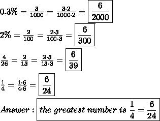 0.3\%=\frac{3}{1000}=\frac{3\cdot2}{1000\cdot2}=\boxed{\frac{6}{2000}}\\2\%=\frac{2}{100}=\frac{2\cdot3}{100\cdot3}=\boxed{\frac{6}{300}}\\\\\frac{4}{26}=\frac{2}{13}=\frac{2\cdot3}{13\cdot3}=\boxed{\frac{6}{39}}\\\\\frac{1}{4}=\frac{1\cdot6}{4\cdot6}=\boxed{\frac{6}{24}}\\\\Answer:\boxed{the\ greatest\ number\ is\ \frac{1}{4}=\frac{6}{24}}