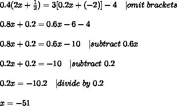 0.4(2x+\frac{1}{2})=3[0.2x+(-2)]-4\ \ \   omit\ brackets\\\\0.8x+0.2=0.6x-6-4\\\\0.8x+0.2=0.6x-10\ \ \   subtract\ 0.6x\\\\0.2x+0.2=-10\ \ \   subtract\ 0.2\\\\0.2x=-10.2\ \ \   divide\ by\ 0.2\\\\x=-51