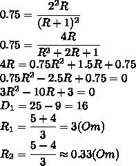 0.75=\cfrac{2^2R}{(R+1)^2}\\\0.75=\cfrac{4R}{R^2+2R+1}\\\4R=0.75R^2+1.5R+0.75\\\0.75R^2-2.5R+0.75=0\\\3R^2-10R+3=0\\\D_1=25-9=16\\\R_1= \cfrac{5+4}{3}=3(Om)\\\R_2= \cfrac{5-4}{3}\approx0.33 (Om)