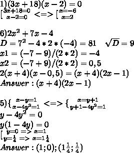 1)(3x+18)(x-2)=0\\ \[[ {{3x+18=0} \atop {x-2=0}}<=>\[[ {{x=-6} \atop {x=2}}\\\\ 6)2x^2+7x-4\\ D=7^2-4*2*(-4)=81\ \ \ \sqrt{D}=9\\ x1=(-7-9)/(2*2)=-4\\ x2=(-7+9)/(2*2)=0,5\\ 2(x+4)(x-0,5)=(x+4)(2x-1)\\ Answer: (x+4)(2x-1)\\\\ 5)\{ {{x-y=1} \atop {x-4y^2=1}}<=>\{ {{x=y+1} \atop {y+1-4y^2=1}}\\ y-4y^2=0\\ y(1-4y)=0\\ \[[ {{y=0\ =>\ x=1} \atop {y=\frac{1}{4}\ =>\ x=1\frac{1}{4}}}\\ Answer: (1;0);(1\frac{1}{4};\frac{1}{4})