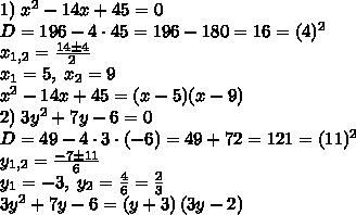 1)\;x^2-14x+45=0\\D=196-4\cdot45=196-180=16=(4)^2\\x_{1,2}=\frac{14\pm4}{2}\\x_1=5,\;x_2=9\\x^2-14x+45=(x-5)(x-9)\\2)\;3y^2+7y-6=0\\D=49-4\cdot3\cdot(-6)=49+72=121=(11)^2\\y_{1,2}=\frac{-7\pm11}6\\y_1=-3,\;y_2=\frac46=\frac23\\3y^2+7y-6=(y+3)\left(3y-2\right)