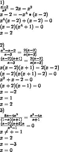 1)\\\frac{x-2}{x^3}=2x-x^2\\x-2=-x^4*(x-2)\\x^4(x-2)+(x-2)=0\\(x-2)(x^4+1)=0\\x=2\\\\2)\\\frac{x^2-x-2}{x-3}=\frac{2(x-2)}{x(x-3)}\\ \frac{(x-2)(x+1)}{x-3}=\frac{2(x-2)}{x(x-3)}\\x(x-2)(x+1)=2(x-2)\\(x-2)(x(x+1)-2)=0\\x^2+x-2=0\\(x+2)(x-1)=0\\x=-2\\x=1\\x=2\\3)\\\frac{8x-4x^2}{(1-x)(x+1)}=\frac{x^3-4x}{x+1}\\\frac{(x-2)(x+3)x}{x^2-1}=0\\ x \neq +-1\\ x=2\\ x=-3\\x=0