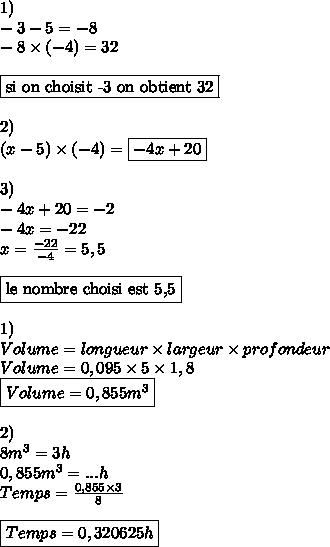 1)\\-3-5 = -8\\-8\times (-4) = 32\\\\\boxed{\text{si on choisit -3 on obtient 32}}\\\\2)\\(x-5)\times (-4) = \boxed{-4x+20}\\\\3)\\-4x+20=-2\\-4x = -22\\x =  \frac{-22}{-4}= 5,5\\\\\boxed{\text{le nombre choisi est 5,5}}\\\\1)\\Volume = longueur\times largeur\times profondeur\\Volume = 0,095\times 5\times 1,8\\\boxed{Volume = 0,855m^{3}}\\\\2)\\8m^{3} = 3h\\0,855m^{3} = ...h\\Temps =  \frac{0,855\times 3}{8} \\\boxed{Temps = 0,320625h}\\\\