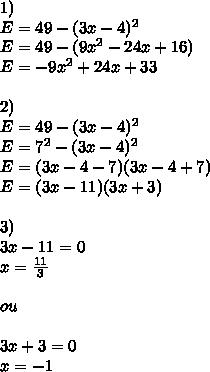 1)\\E = 49-(3x-4)^2\\E = 49 -(9x^2-24x+16)\\E = -9x^2 +24x+33\\\\2)\\E = 49-(3x-4)^2\\E = 7^2 - (3x-4)^2\\E=(3x-4-7)(3x-4+7)\\E = (3x-11)(3x+3)\\\\3)\\3x-11=0\\x= \frac{11}{3}\\\\ou\\\\3x+3=0\\x=-1