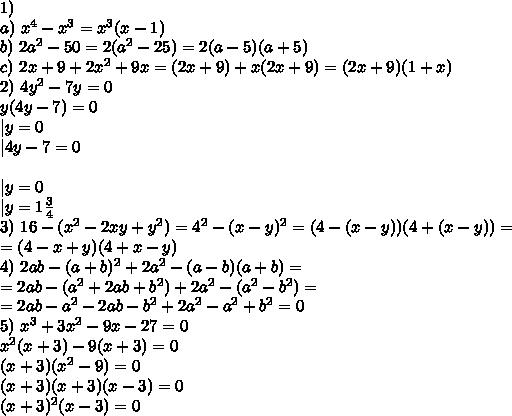1)\\a)\ x^4-x^3=x^3(x-1)\\b)\ 2a^2-50=2(a^2-25)=2(a-5)(a+5)\\c)\ 2x+9+2x^2+9x=(2x+9)+x(2x+9)=(2x+9)(1+x)\\2)\ 4y^2-7y=0\\y(4y-7)=0\\|y=0\\|4y-7=0\\\ \\|y=0\\|y=1\frac{3}{4}\\3)\ 16-(x^2-2xy+y^2)=4^2-(x-y)^2=(4-(x-y))(4+(x-y))=\\=(4-x+y)(4+x-y)\\4)\ 2ab-(a+b)^2+2a^2-(a-b)(a+b)=\\=2ab-(a^2+2ab+b^2)+2a^2-(a^2-b^2)=\\=2ab-a^2-2ab-b^2+2a^2-a^2+b^2=0\\5)\ x^3+3x^2-9x-27=0\\x^2(x+3)-9(x+3)=0\\(x+3)(x^2-9)=0\\(x+3)(x+3)(x-3)=0\\(x+3)^2(x-3)=0\\