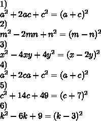 1)\\a^2+2ac+c^2=(a+c)^2\\2)\\m^2-2mn+n^2=(m-n)^2\\3)\\x^2-4xy+4y^2=(x-2y)^2\\4)\\a^2+2ca+c^2=(a+c)^2\\5)\\c^2+14c+49=(c+7)^2\\6)\\k^2-6k+9=(k-3)^2