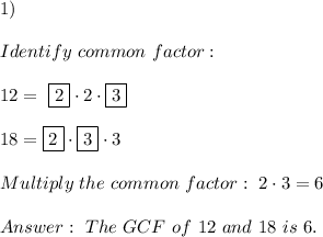 1)\\\\Identify \ common \ factor : \\\\ 12= \ \boxed{2} \cdot 2 \cdot \boxed{3}\\\\18= \boxed{2} \cdot \boxed{3}\cdot 3\\\\Multiply \ the \ common \ factor : \ 2 \cdot 3 =6 \\ \\ Answer: \ The \ GCF \ of \ 12 \ and \ 18 \ is \ 6 .