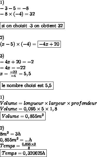 1)\\ -3-5 = -8\\ -8\times (-4) = 32\\\\ \boxed{\text{si on choisit -3 on obtient 32}}\\\\ 2)\\ (x-5)\times (-4) = \boxed{-4x+20}\\\\ 3)\\ -4x+20=-2\\ -4x = -22\\ x = \frac{-22}{-4}= 5,5\\\\ \boxed{\text{le nombre choisi est 5,5}}\\\\ 1)\\ Volume = longueur\times largeur\times profondeur\\ Volume = 0,095\times 5\times 1,8\\ \boxed{Volume = 0,855m^{3}}\\\\ 2)\\ 8m^{3} = 3h\\ 0,855m^{3} = ...h\\ Temps = \frac{0,855\times 3}{8} \\ \boxed{Temps = 0,320625h}\\\\