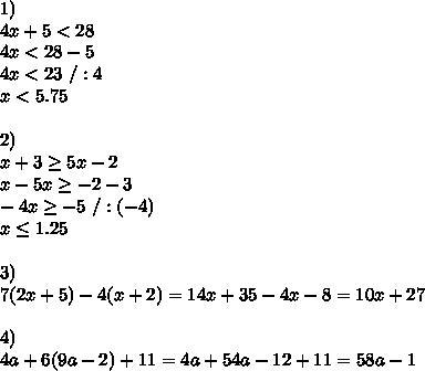 1)\\4x + 5 <28\\4x<28-5\\4x<23\ /:4\\x<5.75\\\\2)\\ x+3 \geq 5x-2\\x-5x \geq -2-3\\-4x \geq -5\ /:(-4)\\x \leq 1.25\\\\3)\\7 (2x + 5) - 4(x+2)=14x+35-4x-8=10x+27\\\\4)\\4a + 6(9a - 2) + 11=4a+54a-12+11=58a-1
