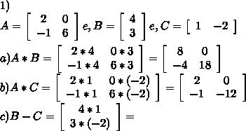 1)\\A=  \left[\begin{array}{ccc}2&0\\-1&6\\\end{array}\right] e, B= \left[\begin{array}{ccc}4\\3\\\end{array}\right] e, C=\left[\begin{array}{ccc}1&-2\\\end{array}\right]\\\\a)A*B= \left[\begin{array}{ccc}2*4&0*3\\-1*4&6*3\\\end{array}\right] = \left[\begin{array}{ccc}8&0\\-4&18\\\end{array}\right]\\b)A*C=\left[\begin{array}{ccc}2*1&0*(-2)\\-1*1&6*(-2)\\\end{array}\right]=\left[\begin{array}{ccc}2&0\\-1&-12\\\end{array}\right]\\c)B-C= \left[\begin{array}{ccc}4*1\\3*(-2)\\\end{array}\right]=