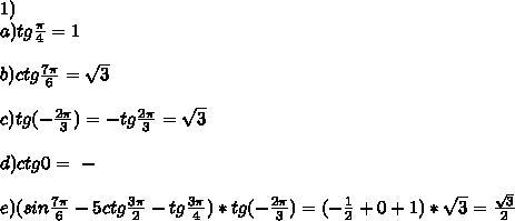 1)\\a)tg\frac{ \pi }{4}=1\\\\b)ctg\frac{7 \pi }{6}=\sqrt3\\\\c)tg(-\frac{2 \pi }{3})=-tg\frac{2 \pi }{3}=\sqrt3\\\\d)ctg0=\ -\\\\\e)(sin\frac{7 \pi }{6}-5ctg\frac{3 \pi }{2}-tg\frac{3 \pi }{4})*tg(-\frac{2\pi}{3})=(-\frac{1}{2}+0+1)*\sqrt3=\frac{\sqrt3}{2}