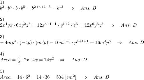 1)\\b^2\cdot b^4\cdot b\cdot b^5=b^{2+4+1+5}=b^{12}\ \ \ \Rightarrow\ \ \ Ans.\ B\\\\2)\\2x^4yx\cdot 6xy^2z^3=12x^{4+1+1}\cdot y^{1+2}\cdot z^3=12x^6y^3z^3\ \ \ \Rightarrow\ \ \ Ans.\ D\\\\3)\\-4mp^4\cdot (-4p)\cdot(m^3p)=16m^{1+3}\cdot p^{4+1+1}=16m^4p^6\ \ \ \Rightarrow\ \ \ Ans.\ D\\\\4)\\ Area=\frac{1}{2} \cdot 7x\cdot 4x=14x^2\ \ \ \Rightarrow\ \ \ Ans.\ D\\\\5)\\Area=14\cdot 6^2=14\cdot 36=504\ [cm^2]\ \ \ \Rightarrow\ \ \ Ans.\ B