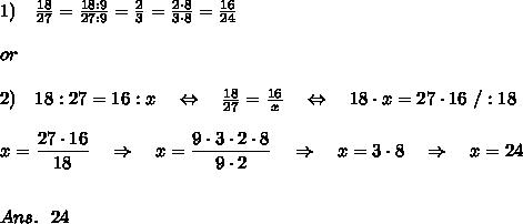 1)\ \ \  \frac{18}{27} =  \frac{18:9}{27:9} = \frac{2}{3} = \frac{2\cdot 8}{3\cdot 8} = \frac{16}{24}\\\\or\\\\2)\ \ \ 18:27=16:x\ \ \ \Leftrightarrow\ \ \  \frac{18}{27}= \frac{16}{x} \ \ \ \Leftrightarrow\ \ \ 18\cdot x=27\cdot16\ /:18\\\\x= \frac{\big{27\cdot16}}{\big{18}} \ \ \ \Rightarrow\ \ \ x= \frac{\big{9\cdot3\cdot2\cdot8}}{\big{9\cdot2}} \ \ \ \Rightarrow\ \ \ x=3\cdot8 \ \ \ \Rightarrow\ \ \ x=24\\\\\\Ans.\ \ 24