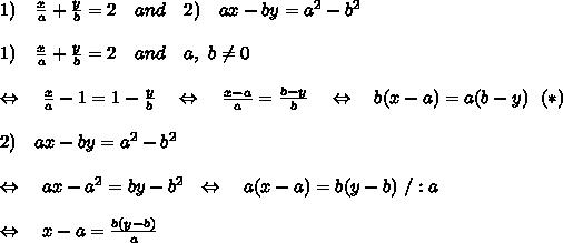 1)\ \ \  \frac{x}{a}  + \frac{y}{b}  = 2\ \ \ and\ \ \ 2)\ \ \ ax - by = a^2 - b^2\\\\1)\ \ \  \frac{x}{a}  + \frac{y}{b}  = 2\ \ \ and\ \ \ a,\ b \neq 0\\\\ \ \ \Leftrightarrow\ \ \ \frac{x}{a} -1 =1- \frac{y}{b}\ \ \ \Leftrightarrow\ \ \ \frac{x-a}{a} = \frac{b-y}{b}\ \ \ \Leftrightarrow\ \ \b(x-a)=a(b-y)\ \ (*)\\\\2)\ \ \ ax-by = a^2-b^2\\\\ \ \ \Leftrightarrow\ \ \ ax-a^2=by-b^2 \ \ \Leftrightarrow\ \ \ a(x-a)=b(y-b)\ /:a\\\\\Leftrightarrow\ \ \ x-a= \frac{b(y-b)}{a}