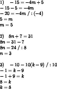 1)\ \ \ -15=-4m+5\\-15-5=-4m\\-20=-4m\ /:(-4)\\5=m\\m=5\\\\2)\ \ \ 8n+7=31\\8n=31-7\\8n=24\ /:8\\n=3\\\\3)\ \ \ -10=10(k-9)\ /:10\\-1=k-9\\-1+9=k\\8=k\\k=8