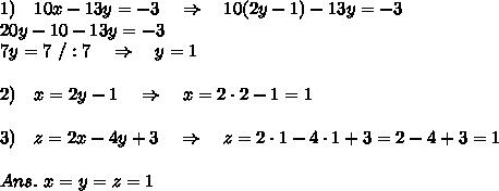 1)\ \ \ 10x-13y=-3 \ \ \ \Rightarrow\ \ \ 10(2y-1)-13y=-3\\20y-10-13y=-3\\7y=7\ /:7\ \ \ \Rightarrow\ \ \ y=1\\\\2)\ \ \ x=2y-1\ \ \ \Rightarrow\ \ \ x=2\cdot2-1=1\\\\3)\ \ \ z=2x-4y+3\ \ \ \Rightarrow\ \ \ z=2\cdot1-4\cdot1+3=2-4+3=1\\\\Ans.\ x=y=z=1