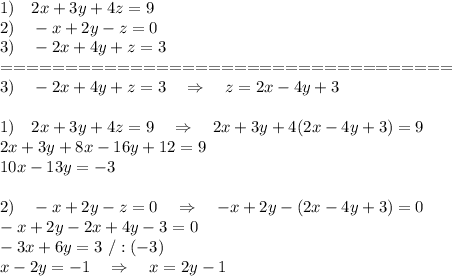 1)\ \ \ 2x + 3y + 4z = 9\\2)\ \ \ -x + 2y - z = 0\\3)\ \ \ -2x + 4y + z = 3\\===================================\\3)\ \ \ -2x + 4y + z = 3\ \ \ \Rightarrow\ \ \ z=2x-4y+3\\\\1)\ \ \ 2x + 3y + 4z = 9\ \ \ \Rightarrow\ \ \ 2x + 3y + 4(2x-4y+3) = 9\\2x+3y+8x-16y+12=9\\10x-13y=-3\\\\2)\ \ \ -x + 2y - z = 0\ \ \ \Rightarrow\ \ \ -x+2y-(2x-4y+3)=0\\-x+2y-2x+4y-3=0\\-3x+6y=3\ /:(-3)\\x-2y=-1\ \ \ \Rightarrow\ \ \ x=2y-1\\\\
