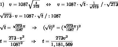 1)\ \ \ v=1087  \sqrt{ \frac{t}{273} } \ \ \ \Leftrightarrow\ \ \ v=1087 \cdot \sqrt{t} }\cdot   \frac{1}{\sqrt{273}}\ /\cdot \sqrt{273}\\\\\sqrt{273}\cdot v=1087\cdot  \sqrt{t} \ /:1087\\\\ \sqrt{t}= \frac{\sqrt{273}\cdot v}{1087} \ \ \ \Rightarrow\ \ \ (\sqrt{t})^2=( \frac{\sqrt{273}\cdot v}{1087})^2\\\\t= \frac{\big{273\cdot v^2}}{\big{1087^2} }\ \ \ \Rightarrow\ \ \ t= \frac{\big{273v^2}}{\big{1,181,569} }\\\\