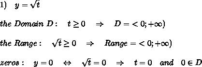 1)\ \ \ y= \sqrt{t}\\\\the\ Domain\ D:\ \ \ t \geq 0\ \ \ \Rightarrow\ \ \ D=\ <0;+\infty) \\\\the\ Range:\ \ \ \sqrt{t} \geq 0\ \ \ \Rightarrow\ \ \ Range=\ <0;+\infty)\\\\zeros:\ \ \ y=0\ \ \ \Leftrightarrow\ \ \ \sqrt{t}=0\ \ \ \Rightarrow\ \ \ t=0\ \ \ and\ \ \ 0\in D