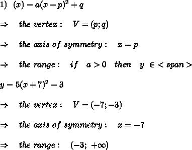 1)\ \ \f(x)=a(x-p)^2+q\\\\\Rightarrow\ \ \ the\ vertex:\ \ \ V=(p;q)\\\\\Rightarrow\ \ \ the\ axis\ of\ symmetry:\ \ \ x=p\\\\\Rightarrow\ \ \ the\ range:\ \ \ if\ \ \ a>0\ \ \ then\ \ \ y\ \in \ <span>\\\\y=5(x+7)^2-3\\\\\ \Rightarrow\ \ \ the\ vertex:\ \ \ V=(-7;-3)\\\\\Rightarrow\ \ \ the\  axis\ of\ symmetry:\ \ \ x=-7\\\\\Rightarrow\ \ \ the\ range:\ \ \ (-3;\ +\infty)