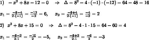 1)\ \ -x^2+8x-12=0\ \ \ \Rightarrow\ \ \Delta=8^2-4\cdot(-1)\cdot(-12)=64-48=16\\ \\x_1= \frac{-8-4}{2\cdot(-1)}= \frac{-12}{-2}=6  ,\ \ \ \ x_2= \frac{-8+4}{2\cdot(-1)}= \frac{-4}{-2}=2\\ \\ 2)\ \ x^2+8x+15=0\ \ \ \Rightarrow\ \ \Delta=8^2-4\cdot 1\cdot15=64-60=4\\ \\x_1= \frac{-8-2}{2\cdot1}= \frac{-10}{2}=-5  ,\ \ \ \ x_2= \frac{-8+2}{2\cdot1 }= \frac{-6}{2}=-3