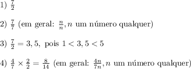 1)\ \frac72 \\\\ 2)\ \frac77 \text{ (em geral: }\frac{n}{n}, n \text{ um n\'umero qualquer)}\\\\ 3)\ \frac72=3,5, \text{ pois }1<3,5<5 \\\\ 4)\ \frac47 \times \frac22= \frac8{14}\text{ (em geral: }\frac{4n}{7n}, n \text{ um n\'umero qualquer)}