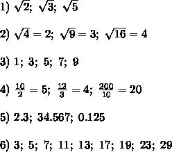 1)\ \sqrt2;\ \sqrt3;\ \sqrt5\\\\2)\ \sqrt4=2;\ \sqrt9=3;\ \sqrt{16}=4\\\\3)\ 1;\ 3;\ 5;\ 7;\ 9\\\\4)\ \frac{10}{2}=5;\ \frac{12}{3}=4;\ \frac{200}{10}=20\\\\5)\ 2.3;\ 34.567;\ 0.125\\\\6)\ 3;\ 5;\ 7;\ 11;\ 13;\ 17;\ 19;\ 23;\ 29