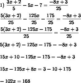 1)\  \dfrac{3x+2}{5}-5x-7= \dfrac{-8x+3}{25}\\\\\dfrac{5(3x+2)}{25}-\dfrac{125x}{25}-\dfrac{175}{25}= \dfrac{-8x+3}{25}\\\\\dfrac{5(3x+2)-125x-175}{25}= \dfrac{-8x+3}{25}\\\\5(3x+2)-125x-175=-8x+3\\\\15x+10-125x-175=-8x+3\\\\15x-125x+8x=3-10+175\\\\-102x=168