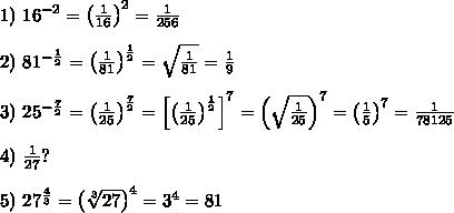 1)\ 16^{-2}=\left(\frac{1}{16}\right)^2=\frac{1}{256}\\\\2)\ 81^{-\frac{1}{2}}=\left(\frac{1}{81}\right)^\frac{1}{2}=\sqrt{\frac{1}{81}}=\frac{1}{9}\\\\3)\ 25^{-\frac{7}{2}}=\left(\frac{1}{25}\right)^{\frac{7}{2}}=\left[\left(\frac{1}{25}\right)^\frac{1}{2}\right]^7=\left(\sqrt{\frac{1}{25}}\right)^7=\left(\frac{1}{5}\right)^7=\frac{1}{78125}\\\\4)\ \frac{1}{27}?\\\\5)\ 27^\frac{4}{3}=\left(\sqrt[3]{27}\right)^4=3^4=81