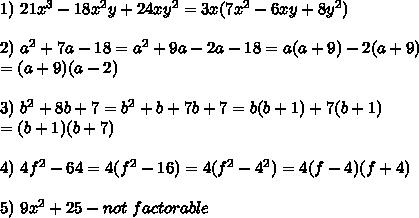 1)\ 21x^3-18x^2y+24xy^2=3x(7x^2-6xy+8y^2)\\\\2)\ a^2+7a-18=a^2+9a-2a-18=a(a+9)-2(a+9)\\=(a+9)(a-2)\\\\3)\ b^2+8b+7=b^2+b+7b+7=b(b+1)+7(b+1)\\=(b+1)(b+7)\\\\4)\ 4f^2-64=4(f^2-16)=4(f^2-4^2)=4(f-4)(f+4)\\\\5)\ 9x^2+25-not\ factorable
