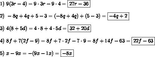 1)\ 9(3r-4)=9\cdot3r-9\cdot4=\boxed{27r-36}\\\\2)\ -8q+4q+5-3=(-8q+4q)+(5-3)=\boxed{-4q+2}\\\\3)\ 4(8+5d)=4\cdot8+4\cdot5d=\boxed{32+20d}\\\\4)\ 8f+7(2f-9)=8f+7\cdot2f-7\cdot9=8f+14f-63=\boxed{22f-63}\\\\5)\ x-9x=-(9x-1x)=\boxed{-8x}