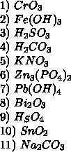 1)\ CrO_3\\ 2)\ Fe(OH)_3\\ 3)\ H_2SO_3\\ 4)\ H_2CO_3\\ 5)\ KNO_3\\ 6)\ Zn_3(PO_4)_2\\ 7)\ Pb(OH)_4\\ 8)\ Bi_2O_3\\ 9)\ H_SO_4\\ 10)\ SnO_2\\ 11)\ Na_2CO_3