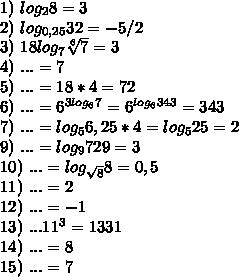 1)\ log_28=3 \\ 2)\ log_{0,25}32=-5/2 \\ 3)\ 18log_{7}\sqrt[6]{7}=3 \\ 4)\ ...=7 \\ 5)\ ...=18*4=72 \\ 6)\ ...=6^{3log_67}=6^{log_6343}=343 \\ 7)\ ...=log_56,25*4=log_525=2 \\ 9)\ ...=log_9729=3 \\ 10)\ ...=log_{\sqrt8}8=0,5 \\ 11)\ ...=2 \\ 12)\ ...=-1 \\ 13)\ ...11^3=1331 \\ 14)\ ...=8 \\ 15)\ ...=7