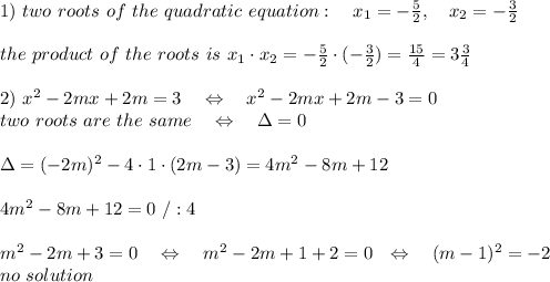 1)\ two\ roots\ of\ the\ quadratic\ equation:\ \ \ x_1=- \frac{5}{2} ,\ \ \ x_2=- \frac{3}{2} \\\\the\ product\ of\ the\ roots\ is\ x_1\cdot x_2=- \frac{5}{2}\cdot (- \frac{3}{2})= \frac{15}{4} =3 \frac{3}{4} \\\\2)\ x^2-2mx+2m=3\ \ \ \Leftrightarrow\ \ \ x^2-2mx+2m-3=0\\two\ roots\ are\ the\ same\ \ \ \Leftrightarrow\ \ \ \Delta=0\\\\\Delta=(-2m)^2-4\cdot 1\cdot(2m-3)=4m^2-8m+12\\\\4m^2-8m+12=0\ /:4\\\\m^2-2m+3=0\ \ \ \Leftrightarrow\ \ \ m^2-2m+1+2=0 \ \ \Leftrightarrow\ \ \ (m-1)^2=-2\\ no\ solution