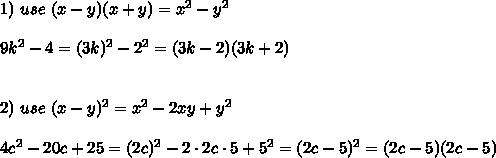 1)\ use\ (x-y)(x+y)=x^2-y^2\\\\9k^2-4=(3k)^2-2^2=(3k-2)(3k+2)\\\\\\2)\ use\ (x-y)^2=x^2-2xy+y^2\\\\4c^2-20c+25=(2c)^2-2\cdot2c\cdot5+5^2=(2c-5)^2=(2c-5)(2c-5)