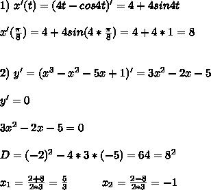 1)\ x'(t)=(4t-cos4t)'=4+4sin4t \\ \\ x'(\frac{\pi}{8})=4+4sin(4*\frac{\pi}{8})=4+4*1=8 \\ \\ \\ 2)\ y'=(x^3-x^2-5x+1)'=3x^2-2x-5 \\ \\ y'=0 \\ \\ 3x^2-2x-5=0 \\ \\ D=(-2)^2-4*3*(-5)=64=8^2 \\ \\ x_1=\frac{2+8}{2*3}=\frac{5}{3}\ \ \ \ \ \ \ \ \ x_2=\frac{2-8}{2*3}=-1