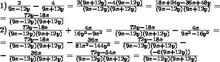 1)\frac{2}{9x-12y} - \frac{4}{9x+12y}= \frac{2(9x+12y)-4(9x-12y)}{(9x-12y)(9x+12y)} =\frac{18x+24y-36x+48y}{(9x-12y)(9x+12y)}=\\ =\frac{72y-18x}{(9x-12y)(9x+12y)}\\ 2)\frac{72y-18x}{(9x-12y)(9x+12y)} + \frac{4x}{16y^2-9x^2}=\frac{72y-18x}{(9x-12y)(9x+12y)} - \frac{4x}{9x^2-16y^2}=\\ =\frac{72y-18x}{(9x-12y)(9x+12y)} - \frac{36x}{81x^2-144y^2}=\frac{72y-18x}{(9x-12y)(9x+12y)} -\\- \frac{36x}{(9x-12y)(9x+12y)}= \frac{72y-54x}{(9x-12y)(9x+12y)}=\frac{(-6(9x+12y))}{(9x-12y)(9x+12y)}\\