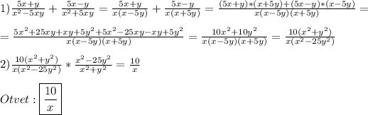 1)\frac{5x+y}{x^{2}-5xy} +\frac{5x-y}{x^{2}+5xy}=\frac{5x+y}{x(x-5y)}+\frac{5x-y}{x(x+5y)}=\frac{(5x+y)*(x+5y)+(5x-y)*(x-5y)}{x(x-5y)(x+5y)}=\\\\=\frac{5x^{2}+25xy+xy+5y^{2}+5x^{2}-25xy-xy+5y^{2}}{x(x-5y)(x+5y)}=\frac{10x^{2}+10y^{2}}{x(x-5y)(x+5y)}=\frac{10(x^{2}+y^{2})}{x(x^{2}-25y^{2})} \\\\2)\frac{10(x^{2}+y^{2})}{x(x^{2}-25y^{2})} *\frac{x^{2}-25y^{2}}{x^{2}+y^{2}} =\frac{10}{x}\\\\Otvet:\boxed{\frac{10}{x}}