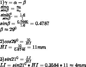 1)\gamma=\alpha-\beta\\\frac{sin\alpha}{sin\beta}=\frac{n_2}{n_1}\\\frac{sin50^0}{sin\beta}=\frac{1.6}{1}\\sin\beta=\frac{0.7660}{1.6}=0.4787\\\beta\approx29^0\\\\2)cos29^0=\frac{10}{HI}\\HI=\frac{10}{0.8746}=11mm\\\\3)sin21^0=\frac{LI}{HI}\\LI=sin21^0*HI=0.3584*11\approx4mm