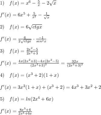 1)\quad f(x)=x^6-\frac{5}{x}-2\sqrt{x}\\\\f'(x)=6x^5+\frac{5}{x^2}-\frac{1}{\sqrt{x}}\\\\2)\quad f(x)=6\sqrt{ctgx}\\\\f'(x)=\frac{6}{2\sqrt{ctgx}}\cdot \frac{-1}{sin^2x}\\\\3)\quad f(x)= \frac{2x^2-5}{2x^2+3} \\\\f'(x)= \frac{4x(2x^2+3)-4x(2x^2-5)}{(2x^2+3)^2} =\frac{32x}{(2x^2+3)^2}\\\\4)\quad f(x)=(x^3+2)(1+x)\\\\f'(x)=3x^2(1+x)+(x^3+2)=4x^3+3x^2+2\\\\5)\quad f(x)=ln(2x^4+6x)\\\\f'(x)= \frac{8x^3+6}{2x^4+6x}