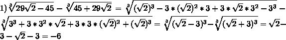 1)\sqrt[3]{29\sqrt{2} -45}-\sqrt[3]{45+29\sqrt{2}}=\sqrt[3]{(\sqrt{2})^{3}-3*(\sqrt{2})^{2}*3+3*\sqrt{2}*3^{2}-3^{3}}-\sqrt[3]{3^{3}+3*3^{2}*\sqrt{2}+3*3*(\sqrt{2})^{2}+(\sqrt{2})^{3}}=\sqrt[3]{(\sqrt{2} -3)^{3}}-\sqrt[3]{(\sqrt{2}+3)^{3}}=\sqrt{2}-3-\sqrt{2}-3=-6