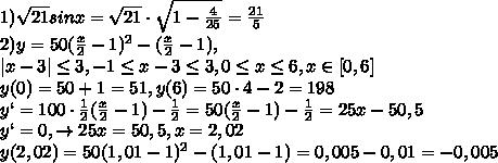 1)\sqrt{21}sinx=\sqrt{21}\cdot \sqrt{1-\frac{4}{25}}=\frac{21}{5}\\2)y=50(\frac{x}{2}-1)^2-(\frac{x}{2}-1),\\ x-3  \leq 3,-1 \leq x-3 \leq 3, 0 \leq x \leq 6, x\in [0,6]\\y(0)=50+1=51, y(6)=50\cdot 4-2=198\\y`=100\cdot \frac{1}{2}(\frac{x}{2}-1)-\frac{1}{2}=50(\frac{x}{2}-1)-\frac{1}{2}=25x-50,5\\y`=0, \to 25x=50,5, x=2,02\\y(2,02)=50(1,01-1)^2-(1,01-1)=0,005-0,01=-0,005