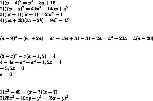 1) (y-4)^2=y^2-8y+16\\ 2)(7x+a)^2=49x^2+14ax+a^2\\ 3)(5c-1)(5c+1)=25c^2-1\\ 4)(3a+2b)(3a-2b)=9a^2-4b^2\\ \\ \\ (a-9)^2-(81+2a)=a^2-18a+81-81-2a=a^2-20a=a(a-20)\\ \\ \\ (2-x)^2-x(x+1,5)=4\\ 4-4x+x^2-x^2-1,5x=4\\ -5,5x=0\\ x=0\\ \\ \\ 1)x^2-49=(x-7)(x+7)\\ 2)25x^2-10xy+y^2=(5x-y)^2